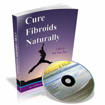 Cure Fibroids Naturally: I Did it You Can Too!
