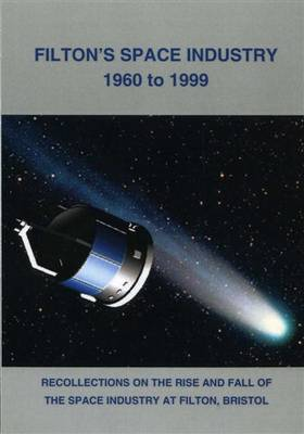 Filton's Space Industry 1960 to 1999: Recollections on the Rise and Fall of the Space Industry at Filton, Bristol