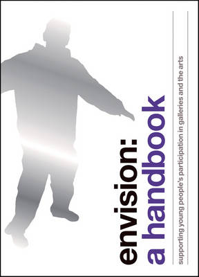 Envision: A Handbook: Supporting Young People's Participation in Galleries and the Arts