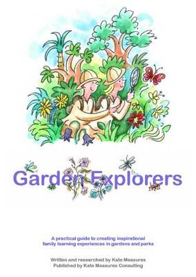 Garden Explorers: A Practical Guide to Creating Inspirational Family Learning Experiences in Gardens and Parks