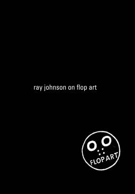 Ray Johnson on Flop Art: Fragments from Conversations with Ray Johnson 1988-1994