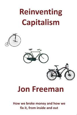 Reinventing Capitalism: How We Broke Money and How We Fix It, from Inside and Out