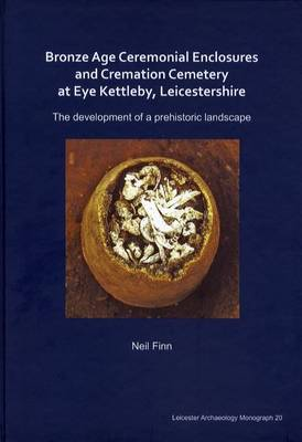Bronze Age Ceremonial Enclosures and Cremation Cemetery at Eye Kettleby, Leicestershire: The Development of a Prehistoric Landscape