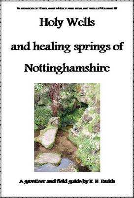 The Holy Wells and Healing Springs of Nottinghamshire: A Gazeteer and Field Guide to Holy Wells, Mineral Springs, Spas and Folklore Water