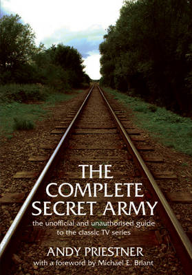 """The Complete """"Secret Army"""": Unofficial and Unauthorised Guide to the Classic TV Drama Series"""