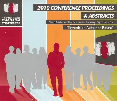 4th International Plagiarism Conference 2010 Conference Proceedings & Abstracts: Towards an Authentic Future