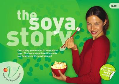 The Soya Story: Everything You Wanted to Know About Soya. The Truth About How it Impacts Our Health and the Environment.