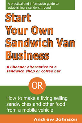 Start Your Own Sandwich Van Business - a Cheaper Alternative to a Sandwich Shop or Coffee Bar: Or How to Make a Living Selling Sandwiches and Other Food from a Mobile Vehicle