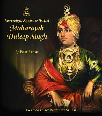 Sovereign, Squire and Rebel: Maharajah Duleep Singh and the Heirs of a Lost Kingdom