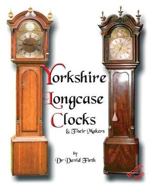 An Exhibition of Yorkshire Grandfather Clocks - Yorkshire Longcase Clocks and Their Makers from 1720 to 1860: Pt. 1
