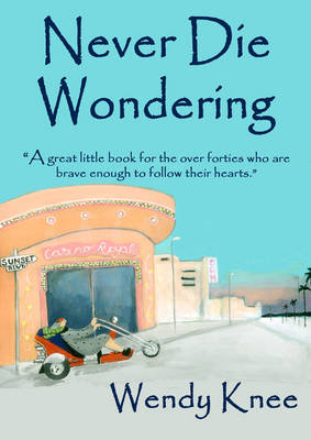 Never Die Wondering: A Great Little Book for the Over Forties Who are Brave Enough to Follow Their Hearts