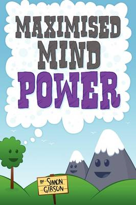 Maximised Mindpower: How to Increase Your Psychological Well Being, or the Steps to Improved Mental Health Central to Personal Development, Coaching, Counselling, and the Treatment of Mental Illness