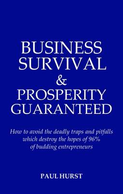 Business Survival and Prosperity - Guaranteed!: How to Avoid the Deadly Traps and Pitfalls Which Destroy the Hopes of 96% of Budding Entrepreneurs