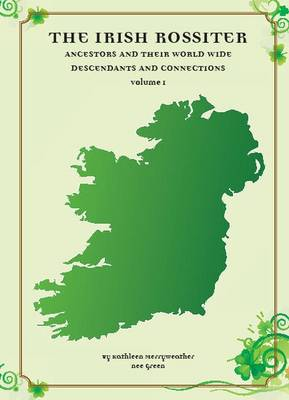 The Irish Rossiters and Their World Wide Descendants and Connections: Volume 1