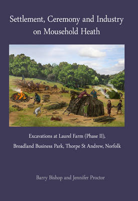 Settlement, Ceremony and Industry on Mousehold Heath: Excavations at Laurel Farm (Phase II), Broadland Business Park, Thorpe St Andrew, Norfolk