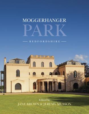 Moggerhanger Park, Bedfordshire: An Architectural and Social History from Earliest Times to the Present
