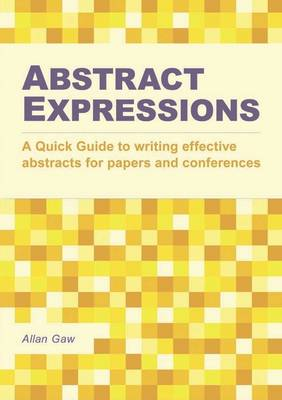Abstract Expressions: A Quick Guide to Writing Effective Abstracts for Papers and Conferences
