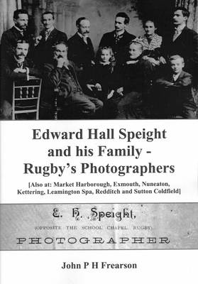 Edward Hall Speight and His Family - Rugby's Photographers: Also at, Market Harborough, Exmouth, Nuneaton, Kettering, Leamington Spa, Redditch and Sutton Coldfield