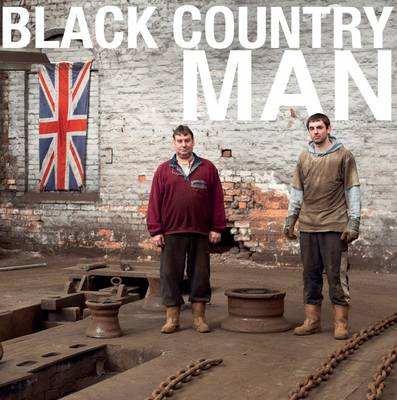 Black Country Man: The Story of the Working Men Who Made the Black Country Great