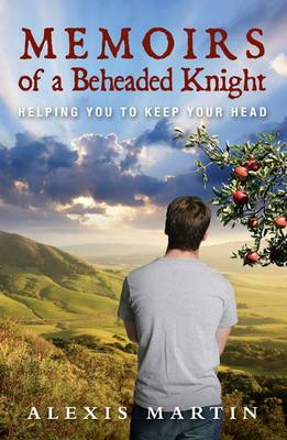 Memoirs of a Beheaded Knight: Helping You to Keep Your Head