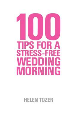 100 Tips for a Stress-free Wedding Morning: How to be Organised, Calm and Relaxed on Your Wedding Morning