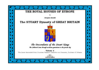 The Royal Houses of Europe: The Stuart Dynasty of Great Britain - The Descendants of the Stuart Kings: v. 2: Lines Descended from Countess Palatine Charlotte Von Simmern, Duchess of Orleans