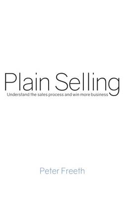 Plain Selling: Understand the Sales Process and Win More Business: 2017