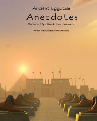 Ancient Egyptian Anecdotes: The Ancient Egyptians in Their Own Words