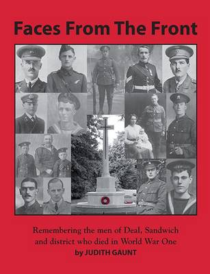 Faces from the Front: Remembering the Men of Deal, Sandwich and District Who Died in World War 1
