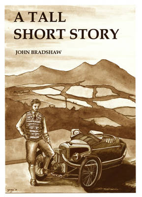 A Tall Short Story: Being a Motoring Tale of Trials, Tribulations, Love, War and Derring-do