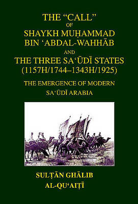 The Call of Shaykh Muhammad Bin 'abdal-wahhab and the Three Saudi States (1157H/1744 - 1343H/1925): The Emergence of Modern Saudi Arabia