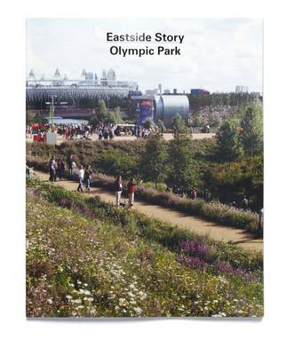 Eastside Story: The Olympic Park: Designing and Building the London 2012 Olympic Park