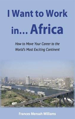 I Want to Work in...Africa: How to Move Your Career to the World's Most Exciting Continent