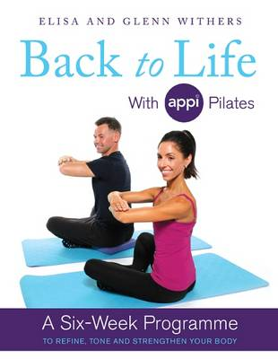 Back to Life with APPI Pilates: A Six Week Programme to Refine, Tone and Strengthen Your Body