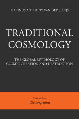 Traditional Cosmology: The Global Mythology of Cosmic Creation and Destruction: 4: Disintegration