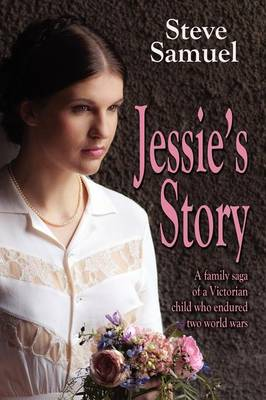 Jessie's Story: A Family Saga of a Victorian Child Who Endured Two World Wars