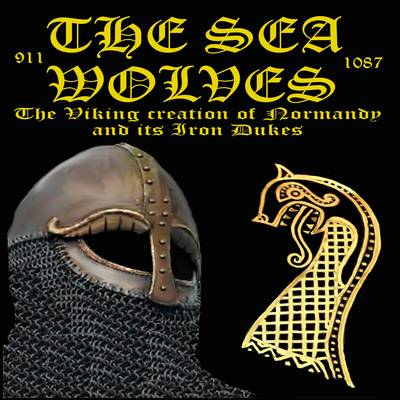 The Sea Wolves: The Viking Creation of Normandy and Its Iron Dukes