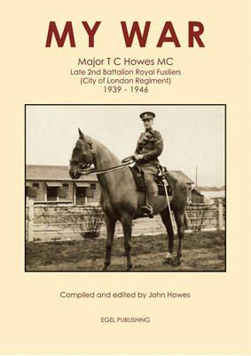 My War: Major T.C. Howes MC, Late 2nd Battalion Royal Fusiliers: City of London Regiment 1939 - 1946