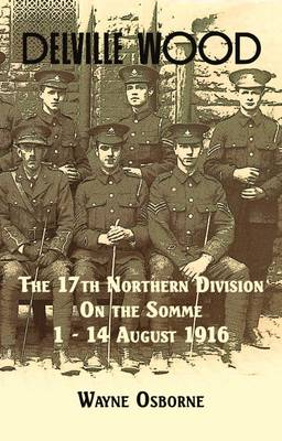 Delville Wood: The 17th Northern Division on the Somme, 1-14 August 1916