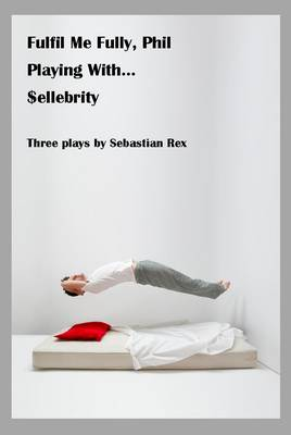 Fulfil Me Fully Phil, Playing With... and $ellebrity: Three Plays by Sebastian Rex