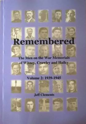Remembered - The Men on the War Memorials of Witney, Crawley and Hailey: Volume 2: 1939 - 1945