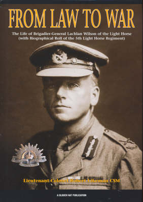 Law to War: The Life of Brigadier-General Lachlan Wilson of the Light Horse