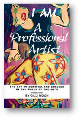 I am a Professional Artist - the Key to Survival and Success in the World of the Arts: The Key to Survival and Success in the World of the Arts