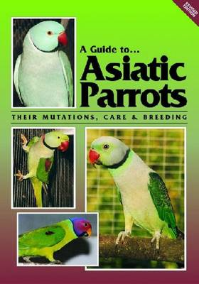 A Guide to Asiatic Parrots: Their Mutations, Care and Breeding
