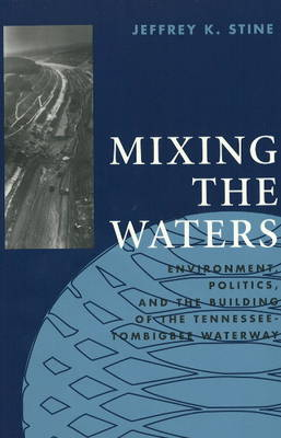 Mixing the Waters: Environment, Politics and the Building of the Tennessee - Tombigbee Waterway