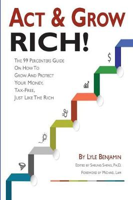 ACT & Grow Rich!: The 99 Percenters Guide on How to Grow & Protect Your Money, Tax-Free, Just Like the Wealthy
