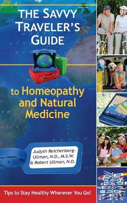 The Savvy Traveler's Guide to Homeopathy and Natural Medicine: Tips to Stay Healthy Wherever You Go!