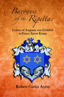 Baroness of the Ripetta: Letters of Augusta Von Eichthal to Franz Xaver Kraus