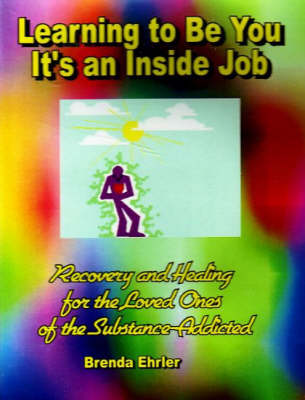 Learning to be You, it's an Inside Job: Recovery and Healing for the Loved Ones of the Substance-Addicted