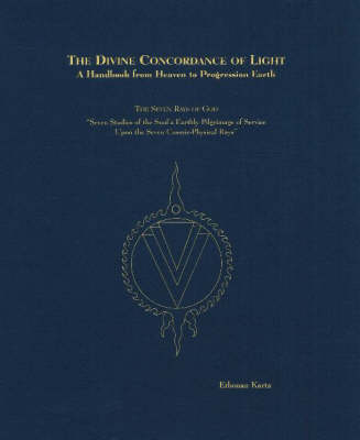Divine Concordance of Light -- A Handbook from Heaven to Progression Earth: The Seven Rays of God -- Seven Studies of the Soul's Earthly Pilgrimage of Service Upon the Seven Cosmic-Physical Rays